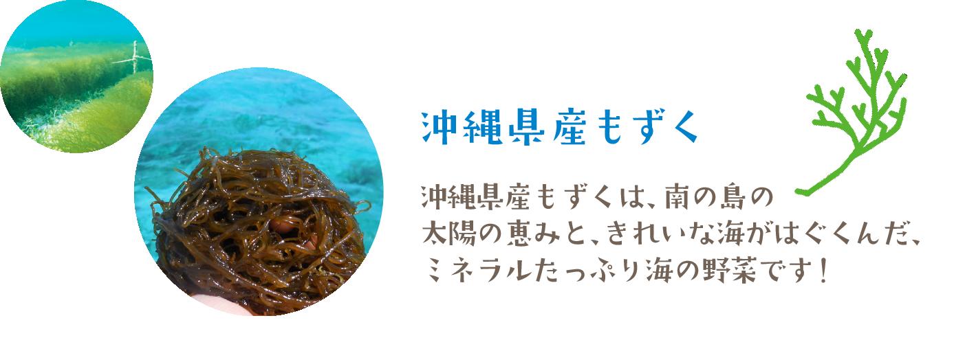 沖縄県産もずくは、南の島の太陽の恵みと、きれいな海がはぐくんだ、ミネラルたっぷり海の野菜です!